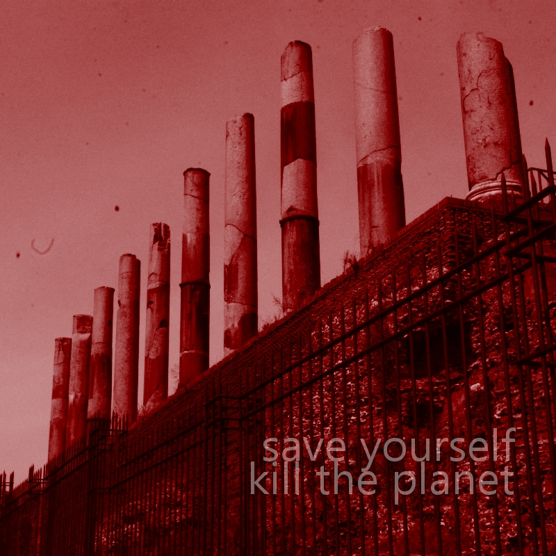 Save yourself kill the planet